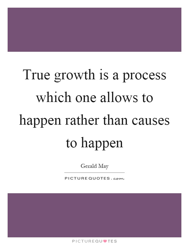 True growth is a process which one allows to happen rather than causes to happen Picture Quote #1