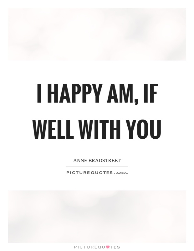 I happy am, if well with you Picture Quote #1