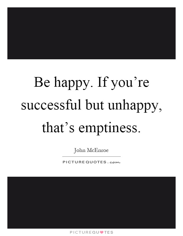 Be happy. If you're successful but unhappy, that's emptiness Picture Quote #1