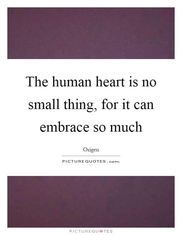 The human heart is no small thing, for it can embrace so much Picture Quote #1
