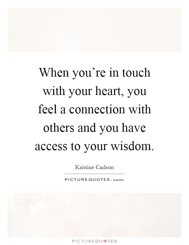 When you're in touch with your heart, you feel a connection with others and you have access to your wisdom Picture Quote #1