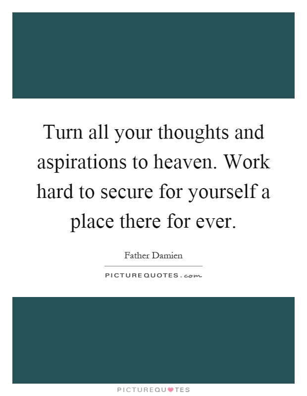 Turn all your thoughts and aspirations to heaven. Work hard to secure for yourself a place there for ever Picture Quote #1