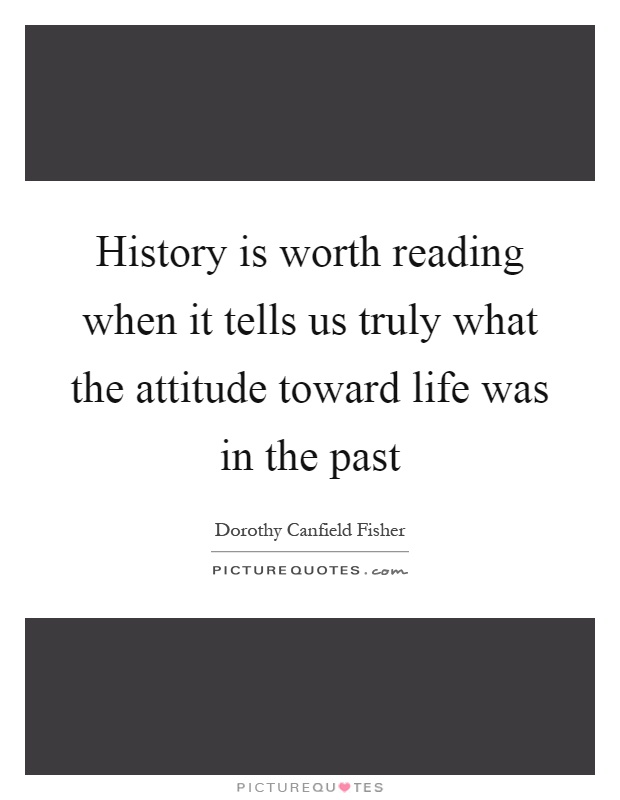 History is worth reading when it tells us truly what the attitude toward life was in the past Picture Quote #1