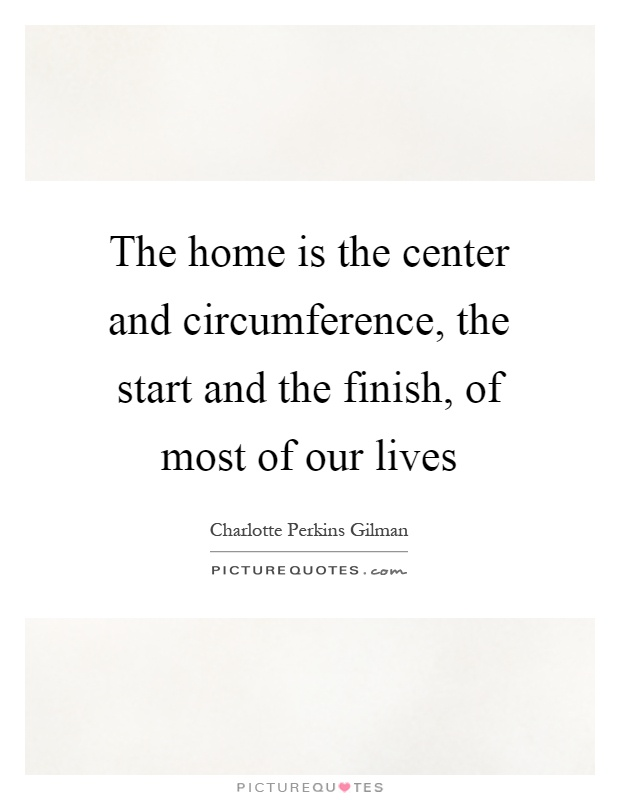 The home is the center and circumference, the start and the finish, of most of our lives Picture Quote #1