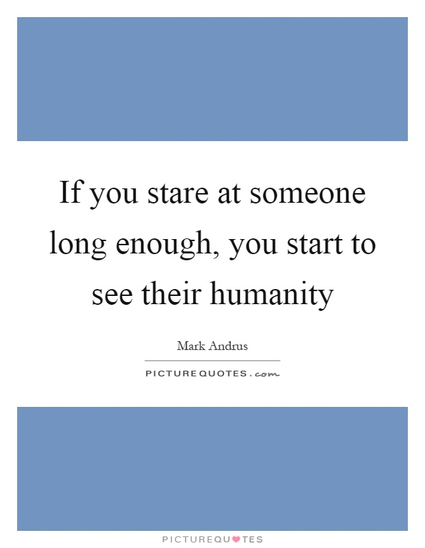If you stare at someone long enough, you start to see their humanity Picture Quote #1