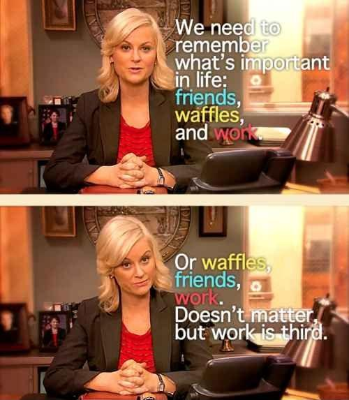 We need to remember what's important in life: friends, waffles, work. Or waffles, friends, work, it doesn't matter. But work is third Picture Quote #1