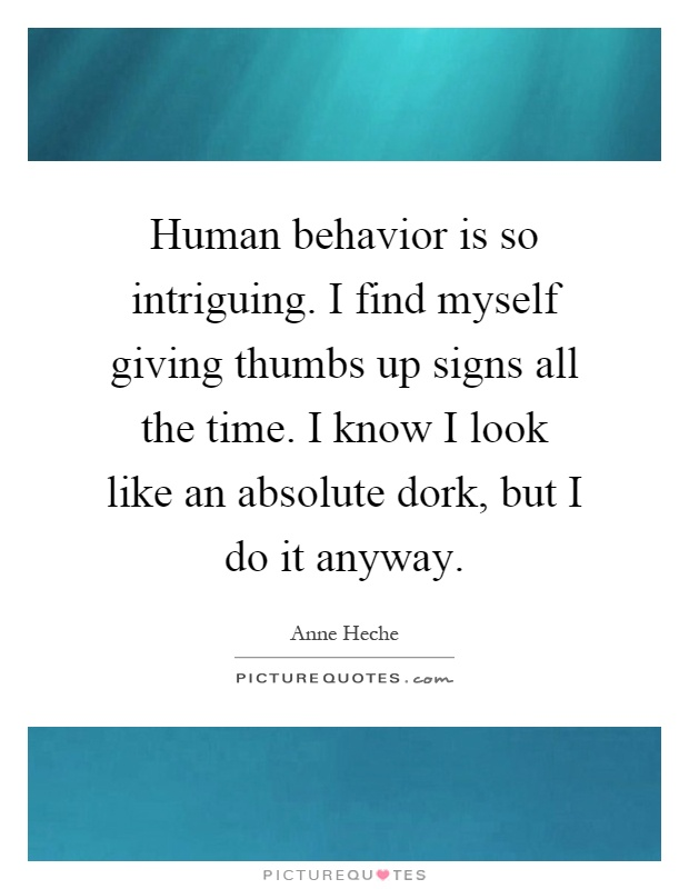Human behavior is so intriguing. I find myself giving thumbs up signs all the time. I know I look like an absolute dork, but I do it anyway Picture Quote #1