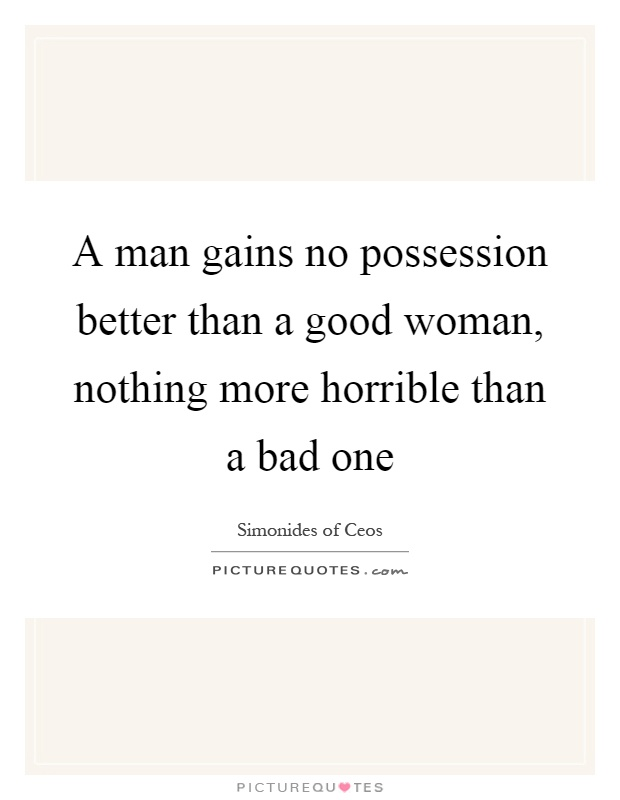 A man gains no possession better than a good woman, nothing more horrible than a bad one Picture Quote #1