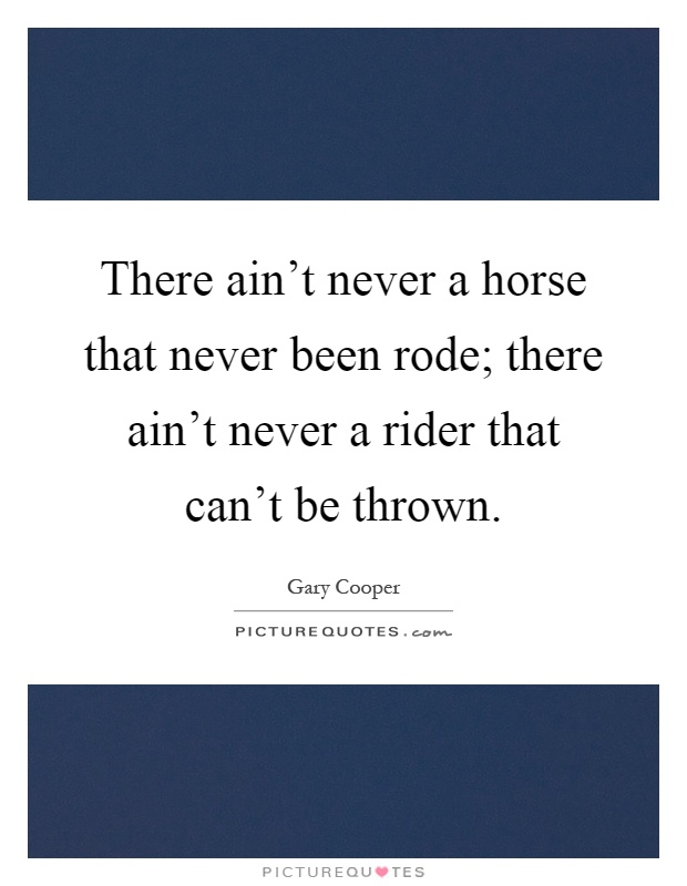 There ain't never a horse that never been rode; there ain't never a rider that can't be thrown Picture Quote #1