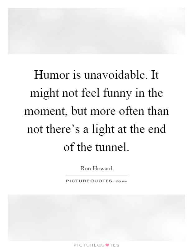 Humor is unavoidable. It might not feel funny in the moment, but more often than not there's a light at the end of the tunnel Picture Quote #1
