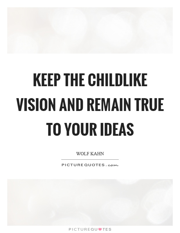 Keep the childlike vision and remain true to your ideas Picture Quote #1