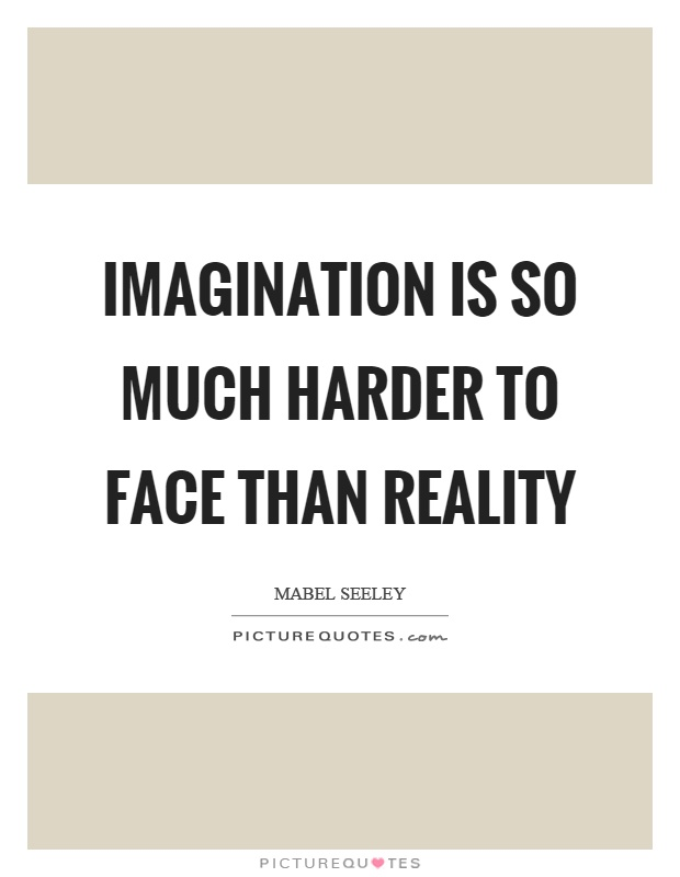 Imagination is so much harder to face than reality Picture Quote #1