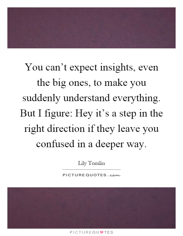 You can't expect insights, even the big ones, to make you suddenly understand everything. But I figure: Hey it's a step in the right direction if they leave you confused in a deeper way Picture Quote #1