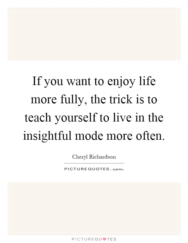 If you want to enjoy life more fully, the trick is to teach yourself to live in the insightful mode more often Picture Quote #1