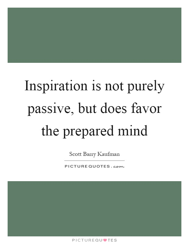 Inspiration is not purely passive, but does favor the prepared mind Picture Quote #1