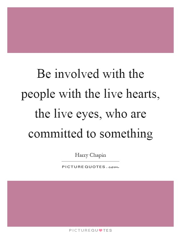 Be involved with the people with the live hearts, the live eyes, who are committed to something Picture Quote #1