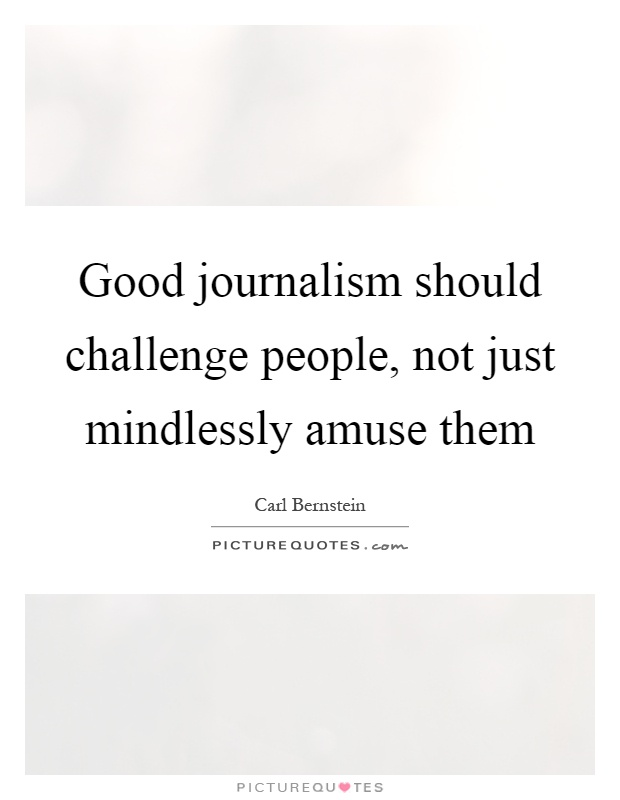 Good journalism should challenge people, not just mindlessly amuse them Picture Quote #1