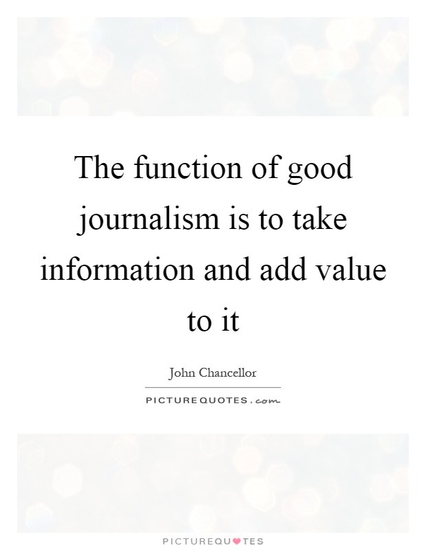 The function of good journalism is to take information and add value to it Picture Quote #1