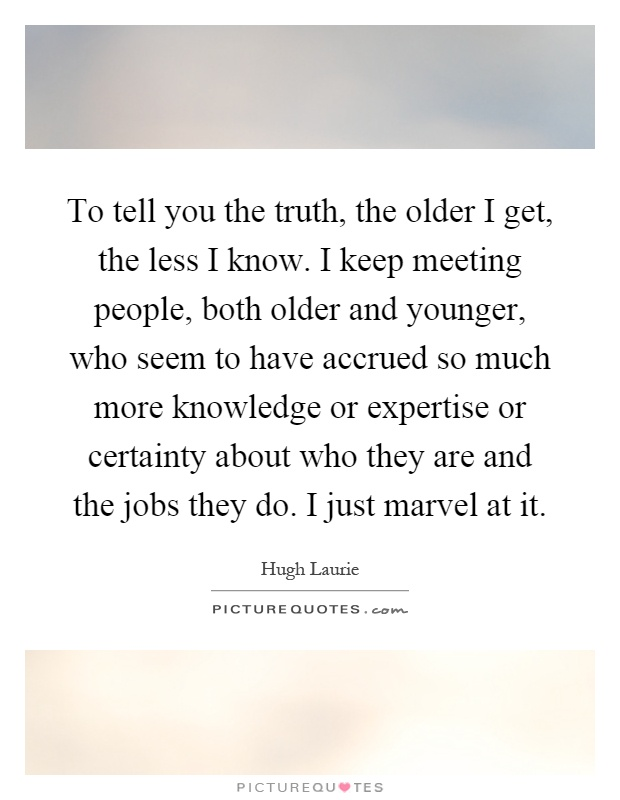 To tell you the truth, the older I get, the less I know. I keep meeting people, both older and younger, who seem to have accrued so much more knowledge or expertise or certainty about who they are and the jobs they do. I just marvel at it Picture Quote #1