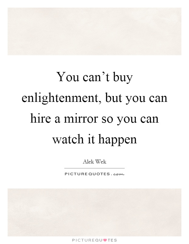 You can't buy enlightenment, but you can hire a mirror so you can watch it happen Picture Quote #1