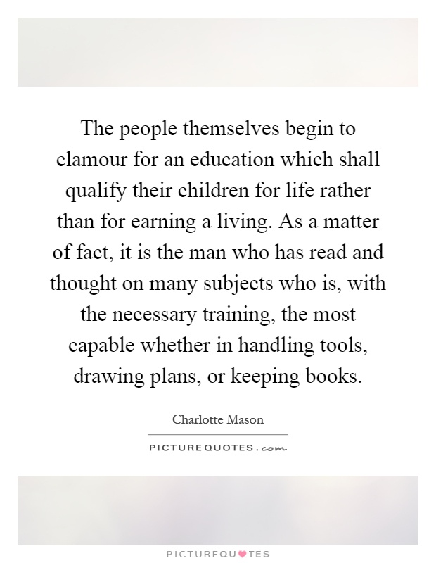 The people themselves begin to clamour for an education which shall qualify their children for life rather than for earning a living. As a matter of fact, it is the man who has read and thought on many subjects who is, with the necessary training, the most capable whether in handling tools, drawing plans, or keeping books Picture Quote #1
