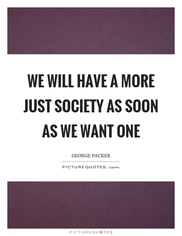 We will have a more just society as soon as we want one Picture Quote #1
