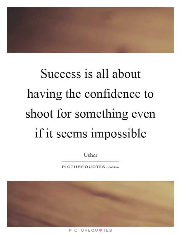 Success is all about having the confidence to shoot for something even if it seems impossible Picture Quote #1