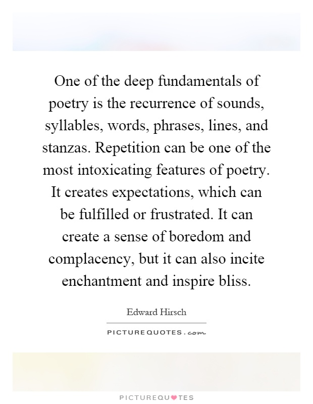 One of the deep fundamentals of poetry is the recurrence of sounds, syllables, words, phrases, lines, and stanzas. Repetition can be one of the most intoxicating features of poetry. It creates expectations, which can be fulfilled or frustrated. It can create a sense of boredom and complacency, but it can also incite enchantment and inspire bliss Picture Quote #1