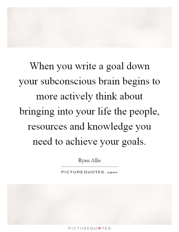 When you write a goal down your subconscious brain begins to more actively think about bringing into your life the people, resources and knowledge you need to achieve your goals Picture Quote #1