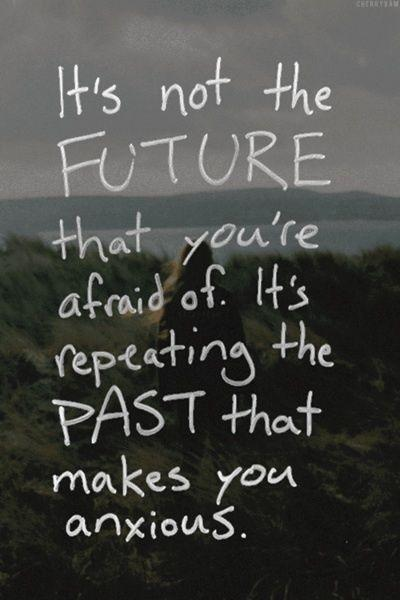 It's not the future that you're afraid of. It's repeating the past that makes you anxious Picture Quote #1