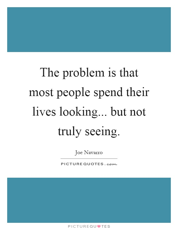 The problem is that most people spend their lives looking... but not truly seeing Picture Quote #1