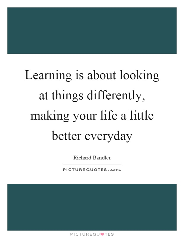 Learning is about looking at things differently, making your life a little better everyday Picture Quote #1