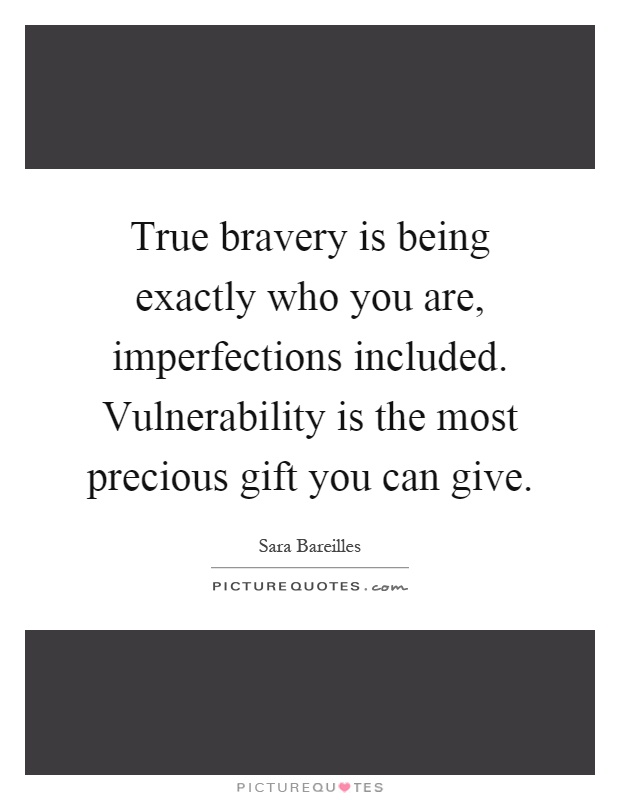 True bravery is being exactly who you are, imperfections included. Vulnerability is the most precious gift you can give Picture Quote #1