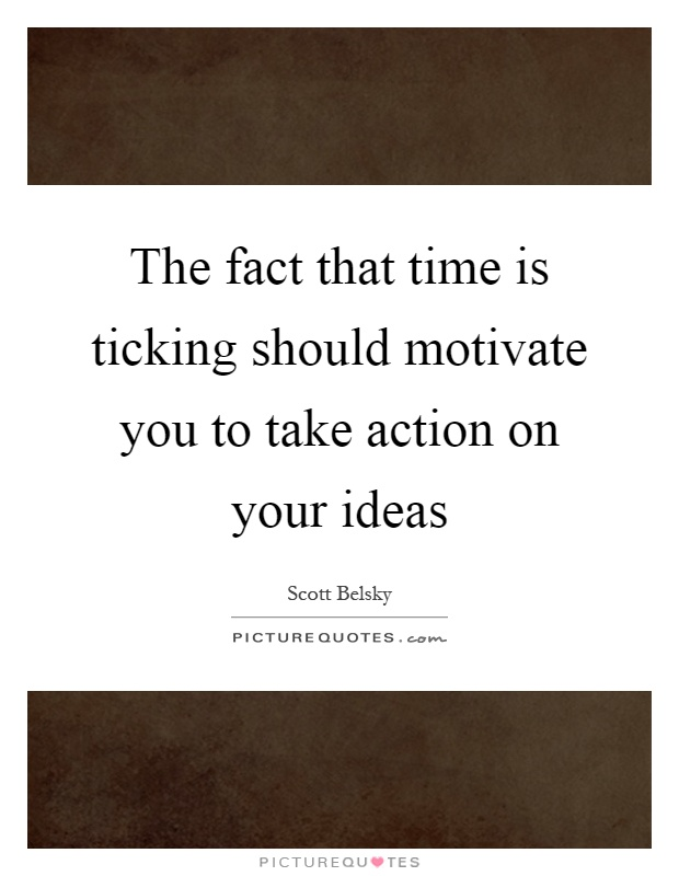The fact that time is ticking should motivate you to take action on your ideas Picture Quote #1