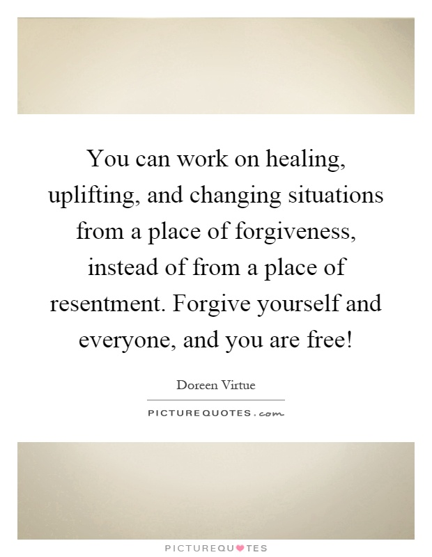 You can work on healing, uplifting, and changing situations from a place of forgiveness, instead of from a place of resentment. Forgive yourself and everyone, and you are free! Picture Quote #1