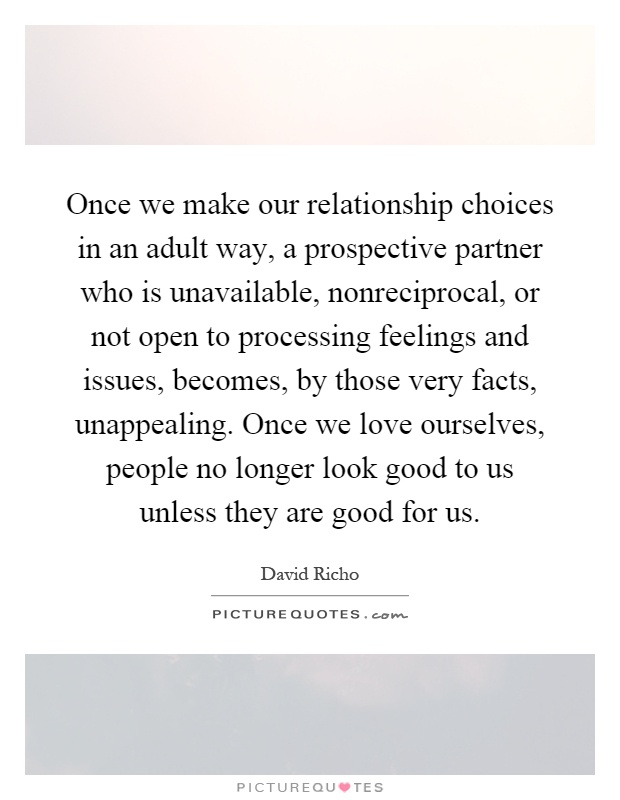 Once we make our relationship choices in an adult way, a prospective partner who is unavailable, nonreciprocal, or not open to processing feelings and issues, becomes, by those very facts, unappealing. Once we love ourselves, people no longer look good to us unless they are good for us Picture Quote #1
