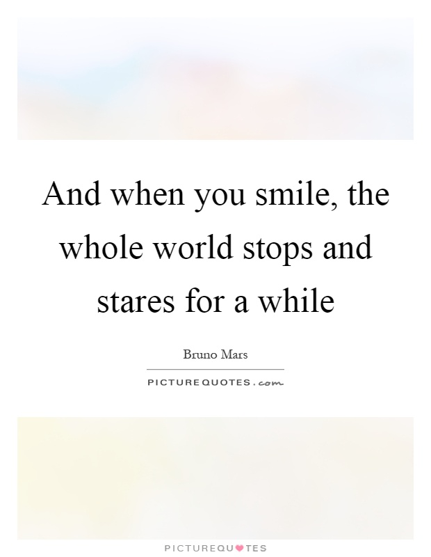 And when you smile, the whole world stops and stares for a while Picture Quote #1