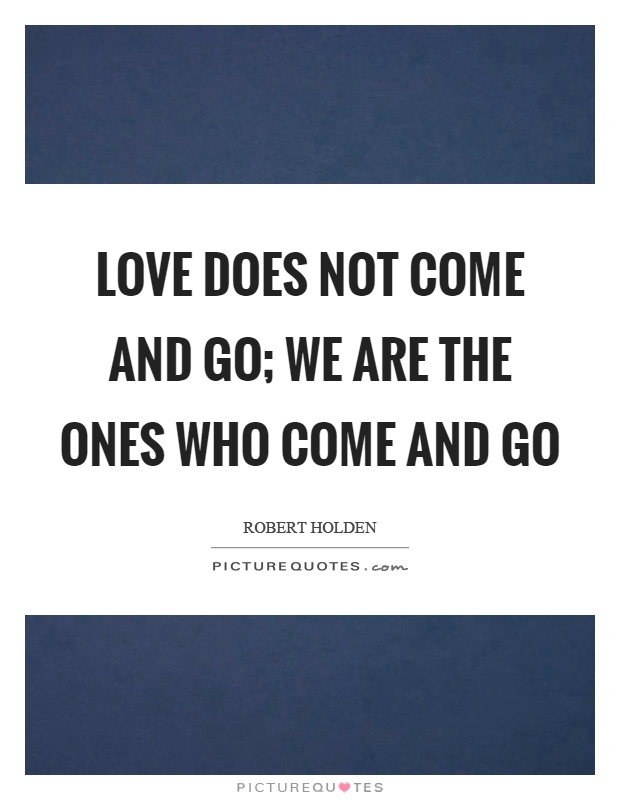 Love does not come and go; we are the ones who come and go Picture Quote #1
