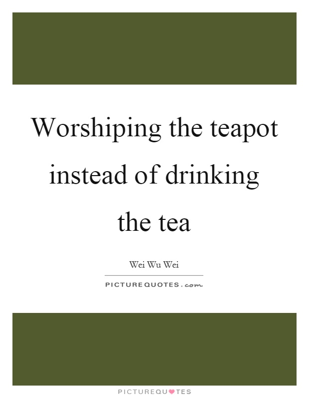 Worshiping the teapot instead of drinking the tea Picture Quote #1