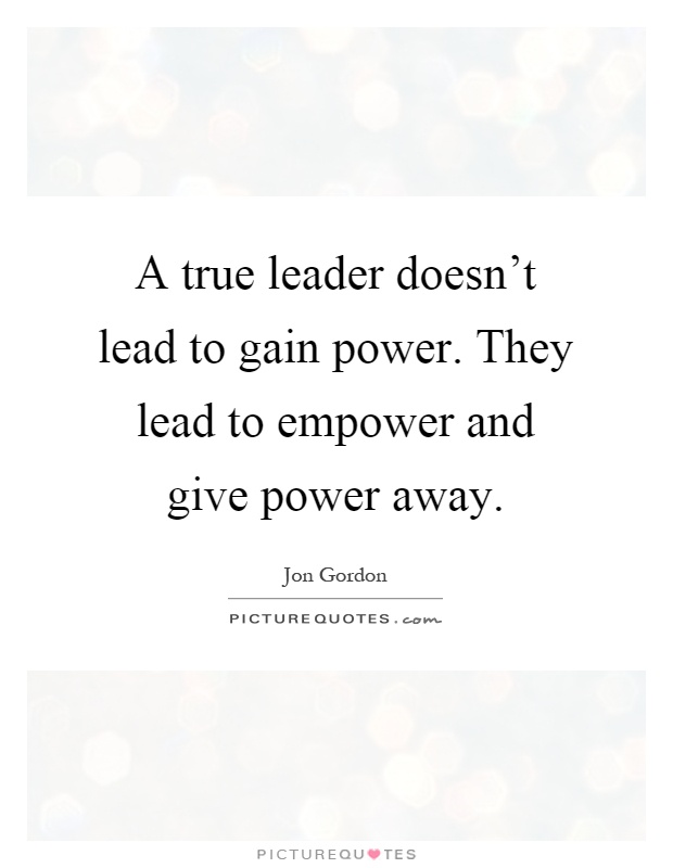 A true leader doesn't lead to gain power. They lead to empower and give power away Picture Quote #1