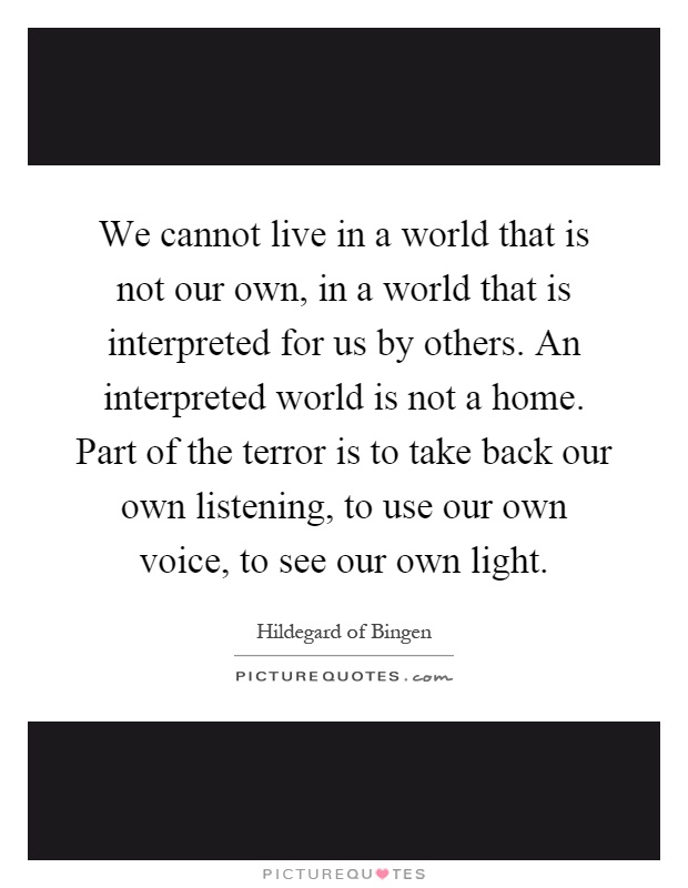We cannot live in a world that is not our own, in a world that is interpreted for us by others. An interpreted world is not a home. Part of the terror is to take back our own listening, to use our own voice, to see our own light Picture Quote #1