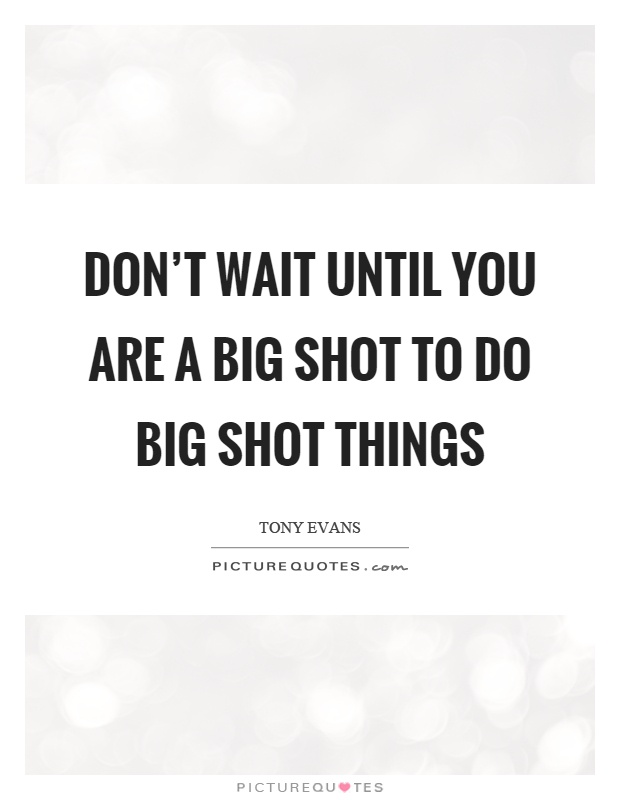 Don't wait until you are a big shot to do big shot things Picture Quote #1