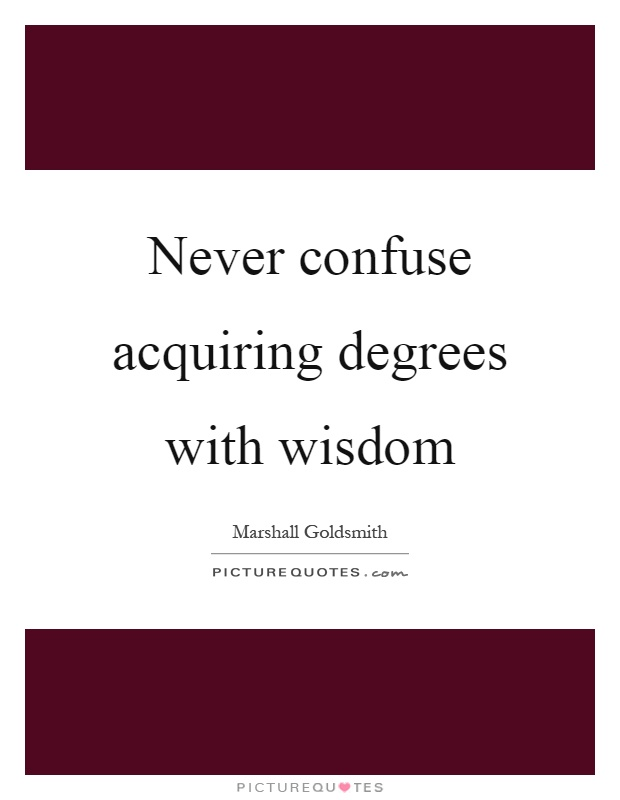 Never confuse acquiring degrees with wisdom Picture Quote #1