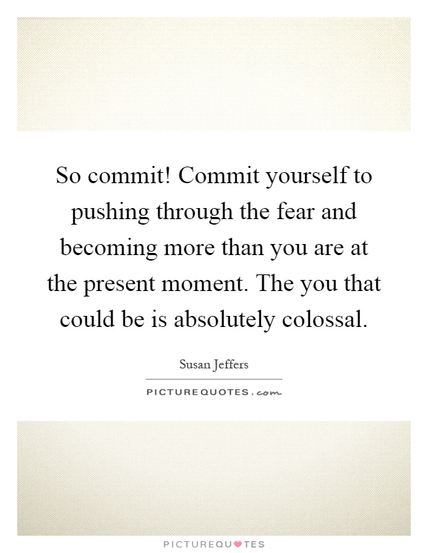 So commit! Commit yourself to pushing through the fear and becoming more than you are at the present moment. The you that could be is absolutely colossal Picture Quote #1