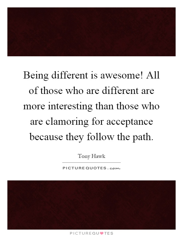 Being different is awesome! All of those who are different are more interesting than those who are clamoring for acceptance because they follow the path Picture Quote #1