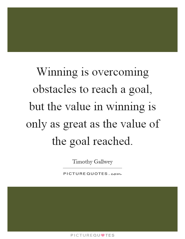 Winning is overcoming obstacles to reach a goal, but the value in winning is only as great as the value of the goal reached Picture Quote #1