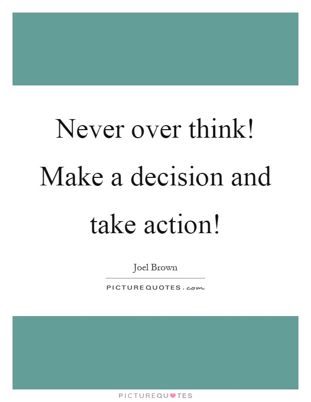 Never over think! Make a decision and take action! Picture Quote #1
