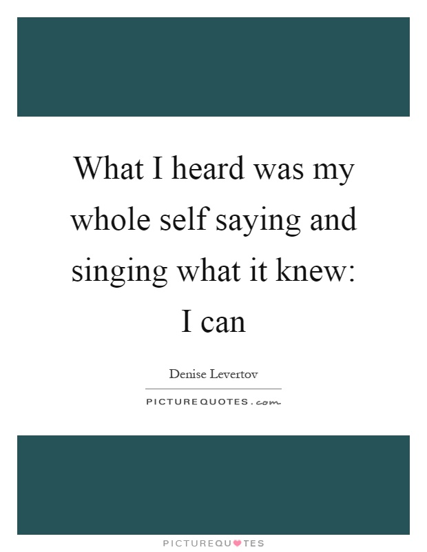 What I heard was my whole self saying and singing what it knew: I can Picture Quote #1