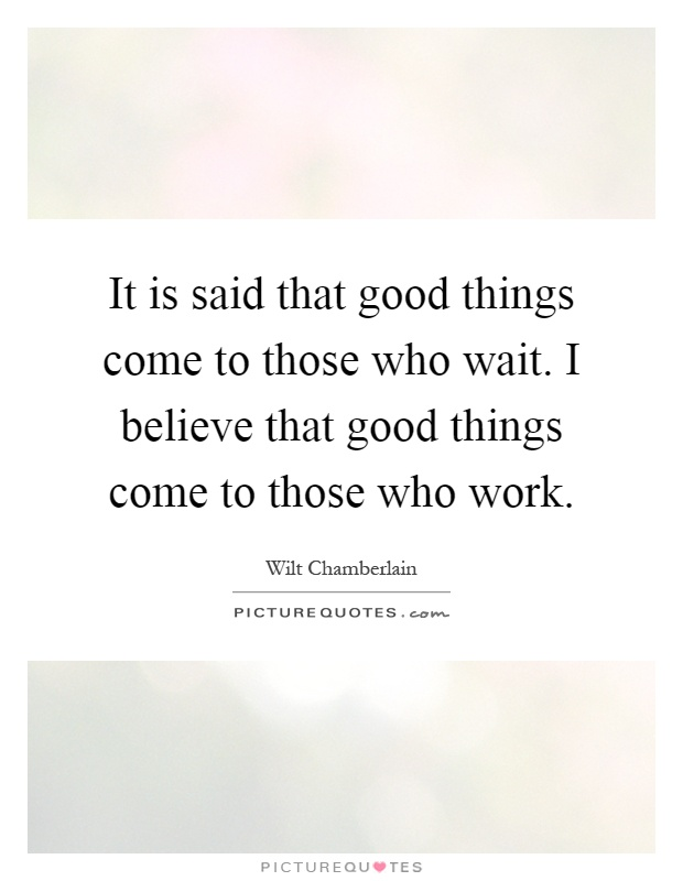 It is said that good things come to those who wait. I believe that good things come to those who work Picture Quote #1