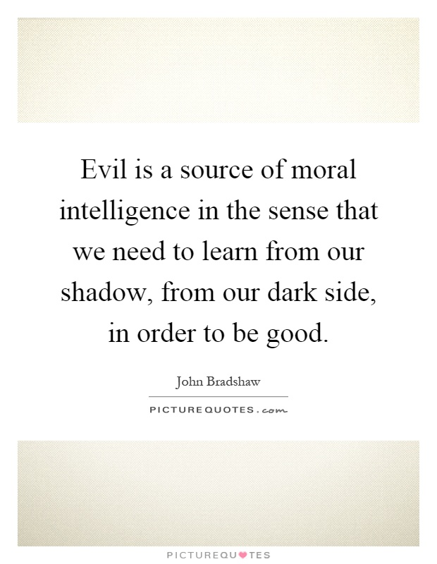 Evil is a source of moral intelligence in the sense that we need to learn from our shadow, from our dark side, in order to be good Picture Quote #1